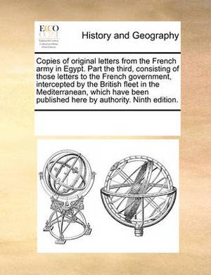 Copies of Original Letters from the French Army in Egypt. Part the Third, Consisting of Those Letters to the French Government, Intercepted by the British Fleet in the Mediterranean, Which Have Been Published Here by Authority. Ninth Edition.