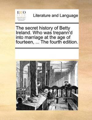 The Secret History of Betty Ireland. Who Was Trepann'd Into Marriage at the Age of Fourteen, ... the Fourth Edition