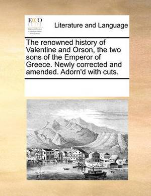 The Renowned History of Valentine and Orson, the Two Sons of the Emperor of Greece. Newly Corrected and Amended. Adorn'd with Cuts.