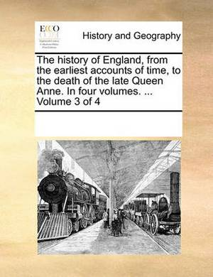 The History of England, from the Earliest Accounts of Time, to the Death of the Late Queen Anne. in Four Volumes. ... Volume 3 of 4