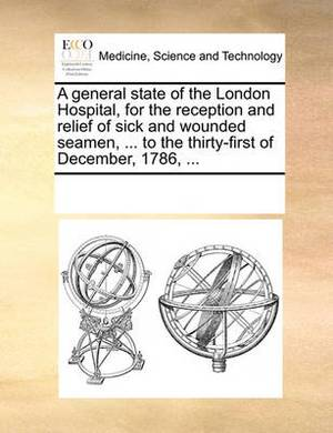 A General State of the London Hospital, for the Reception and Relief of Sick and Wounded Seamen, ... to the Thirty-First of December, 1786, ...