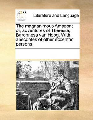 The Magnanimous Amazon; Or, Adventures of Theresia, Baronness Van Hoog. with Anecdotes of Other Eccentric Persons