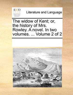 The Widow of Kent; Or, the History of Mrs. Rowley. a Novel. in Two Volumes. ... Volume 2 of 2