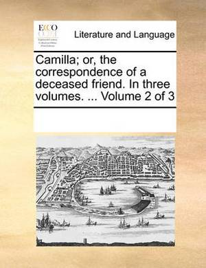 Camilla; Or, the Correspondence of a Deceased Friend. in Three Volumes. ... Volume 2 of 3