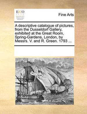 A Descriptive Catalogue of Pictures, from the Dusseldorf Gallery, Exhibited at the Great Room, Spring-Gardens, London, by Messrs. V. and R. Green. 1793 ...