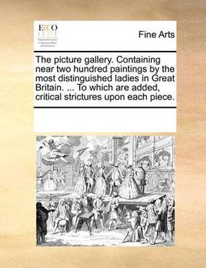 The Picture Gallery. Containing Near Two Hundred Paintings by the Most Distinguished Ladies in Great Britain. ... to Which Are Added, Critical Strictures Upon Each Piece.