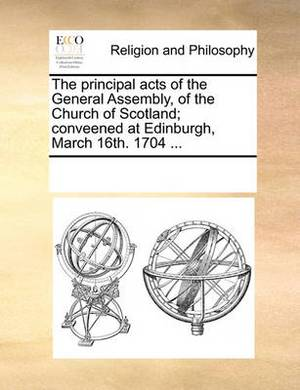 The Principal Acts of the General Assembly, of the Church of Scotland; Conveened at Edinburgh, March 16th. 1704 ...