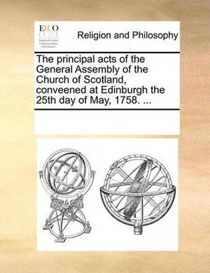 The Principal Acts of the General Assembly of the Church of Scotland, Conveened at Edinburgh the 25th Day of May, 1758. ...