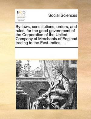 By-Laws, Constitutions, Orders, and Rules, for the Good Government of the Corporation of the United Company of Merchants of England Trading to the East-Indies; ...