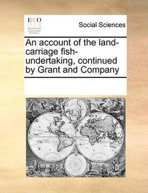 An Account of the Land-Carriage Fish-Undertaking, Continued by Grant and Company