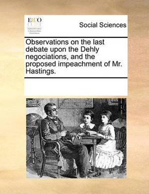 Observations on the Last Debate Upon the Dehly Negociations, and the Proposed Impeachment of Mr. Hastings.