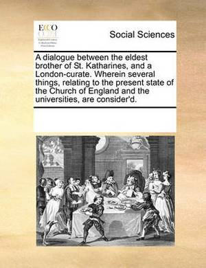 A Dialogue Between the Eldest Brother of St. Katharines, and a London-Curate. Wherein Several Things, Relating to the Present State of the Church of England and the Universities, Are Consider'd.