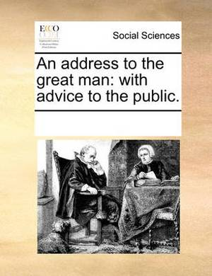 An Address to the Great Man: With Advice to the Public.