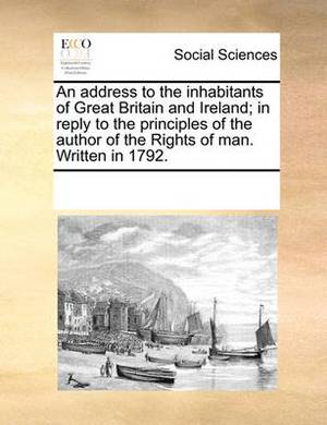 An Address to the Inhabitants of Great Britain and Ireland; In Reply to the Principles of the Author of the Rights of Man. Written in 1792.