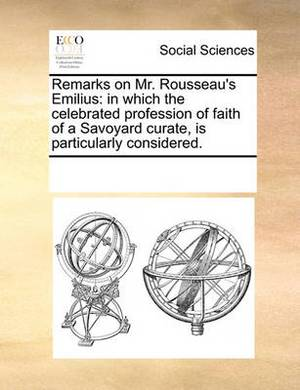 Remarks on Mr. Rousseau's Emilius: In Which the Celebrated Profession of Faith of a Savoyard Curate, Is Particularly Considered.