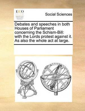 Debates and Speeches in Both Houses of Parliament Concerning the Schism-Bill: With the Lords Protest Against It. as Also the Whole ACT at Large.