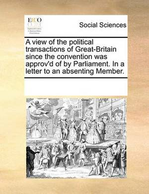 A View of the Political Transactions of Great-Britain Since the Convention Was Approv'd of by Parliament. in a Letter to an Absenting Member.