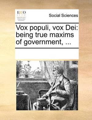 Vox Populi, Vox Dei: Being True Maxims of Government, ...