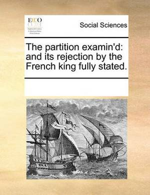 The Partition Examin'd: And Its Rejection by the French King Fully Stated.
