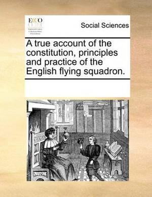 A True Account of the Constitution, Principles and Practice of the English Flying Squadron.