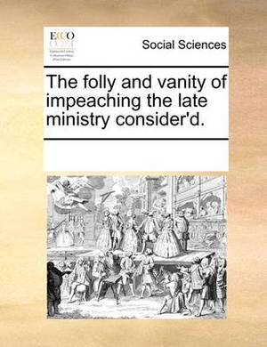 The Folly and Vanity of Impeaching the Late Ministry Consider'd.