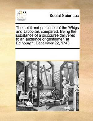 The Spirit and Principles of the Whigs and Jacobites Compared. Being the Substance of a Discourse Delivered to an Audience of Gentlemen at Edinburgh, December 22, 1745.