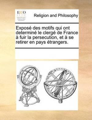 Expos Des Motifs Qui Ont Determin Le Clerg de France Fuir La Persecution, Et Se Retirer En Pays Trangers.