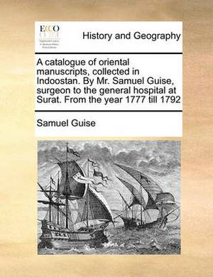 A Catalogue of Oriental Manuscripts, Collected in Indoostan. by Mr. Samuel Guise, Surgeon to the General Hospital at Surat. from the Year 1777 Till 1792