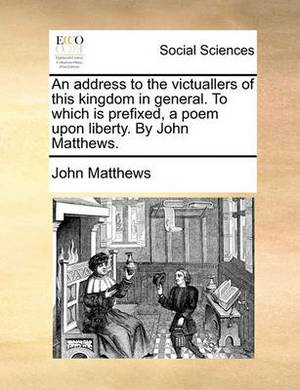 An Address to the Victuallers of This Kingdom in General. to Which Is Prefixed, a Poem Upon Liberty. by John Matthews.