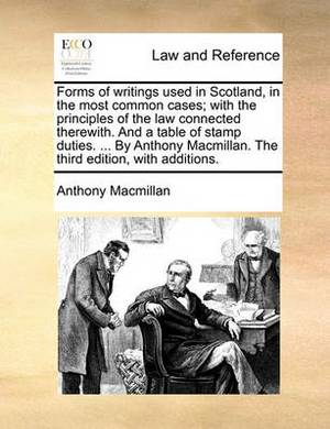 Forms of Writings Used in Scotland, in the Most Common Cases; With the Principles of the Law Connected Therewith. and a Table of Stamp Duties. ... by Anthony MacMillan. the Third Edition, with Additions.