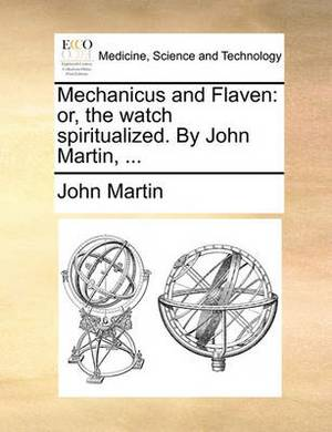 Mechanicus and Flaven: Or, the Watch Spiritualized. by John Martin,
