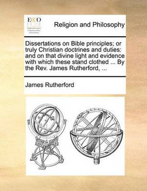 Dissertations on Bible Principles; Or Truly Christian Doctrines and Duties: And on That Divine Light and Evidence with Which These Stand Clothed ... by the REV. James Rutherford, ...