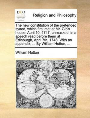 The New Constitution of the Pretended Synod, Which First Met at Mr. Gib's House, April 10. 1747. Unmasked: In a Speech Read Before Them at Edinburgh, April 7th, 1748. with an Appendix, ... by William Hutton, ...