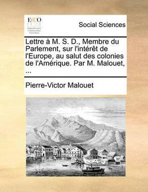 Lettre M. S. D., Membre Du Parlement, Sur L'Intrt de L'Europe, Au Salut Des Colonies de L'Amrique. Par M. Malouet, ...