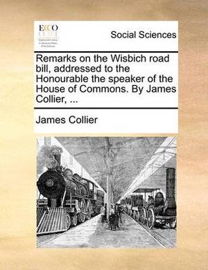 Remarks on the Wisbich Road Bill, Addressed to the Honourable the Speaker of the House of Commons. by James Collier, ...