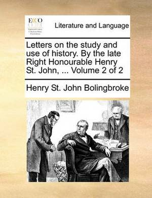 Letters on the Study and Use of History. by the Late Right Honourable Henry St. John, ... Volume 2 of 2
