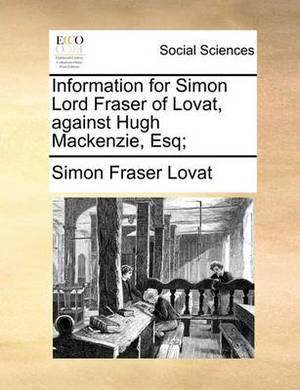Information for Simon Lord Fraser of Lovat, Against Hugh MacKenzie, Esq;