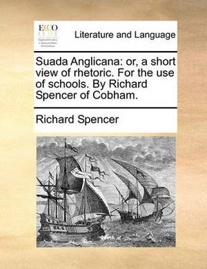 Suada Anglicana: Or, a Short View of Rhetoric. for the Use of Schools. by Richard Spencer of Cobham.