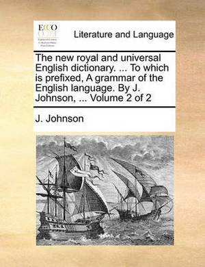 The New Royal and Universal English Dictionary. ... to Which Is Prefixed, a Grammar of the English Language. by J. Johnson, ... Volume 2 of 2
