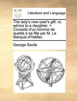 The Lady's New-Year's Gift: Or, Advice to a Daughter. = Conseils D'Un Homme de Qualit Sa Fille Par M. Le Marquis D'Halifax.