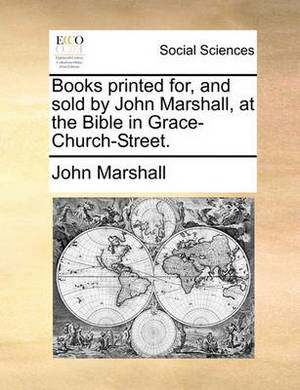 Books Printed For, and Sold by John Marshall, at the Bible in Grace-Church-Street.