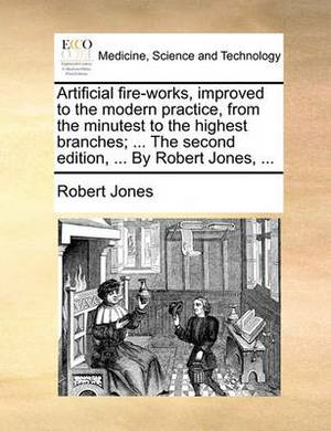 Artificial Fire-Works, Improved to the Modern Practice, from the Minutest to the Highest Branches; ... the Second Edition, ... by Robert Jones, ...