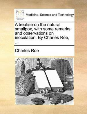 A Treatise on the Natural Smallpox, with Some Remarks and Observations on Inoculation. by Charles Roe, ...