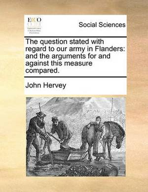The Question Stated with Regard to Our Army in Flanders: And the Arguments for and Against This Measure Compared