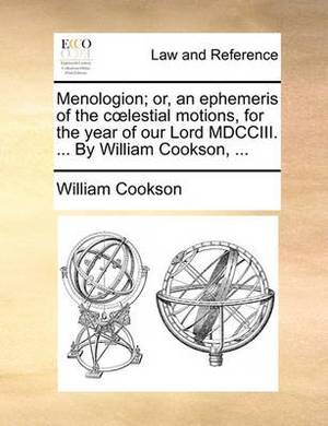 Menologion; Or, an Ephemeris of the Clestial Motions, for the Year of Our Lord MDCCIII. ... by William Cookson, ...