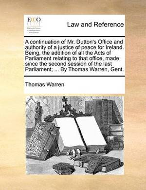 A Continuation of Mr. Dutton's Office and Authority of a Justice of Peace for Ireland. Being, the Addition of All the Acts of Parliament Relating to That Office, Made Since the Second Session of the Last Parliament; ... by Thomas Warren, Gent