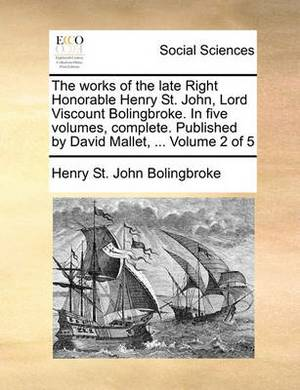 The Works of the Late Right Honorable Henry St. John, Lord Viscount Bolingbroke. in Five Volumes, Complete. Published by David Mallet, ... Volume 2 of 5