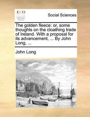The Golden Fleece: Or, Some Thoughts on the Cloathing Trade of Ireland. with a Proposal for Its Advancement, ... by John Long, ...