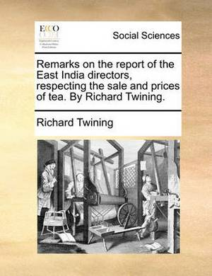 Remarks on the Report of the East India Directors, Respecting the Sale and Prices of Tea. by Richard Twining.