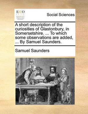 A Short Description of the Curiosities of Glastonbury, in Somersetshire. ... to Which Some Observations Are Added, ... by Samuel Saunders.